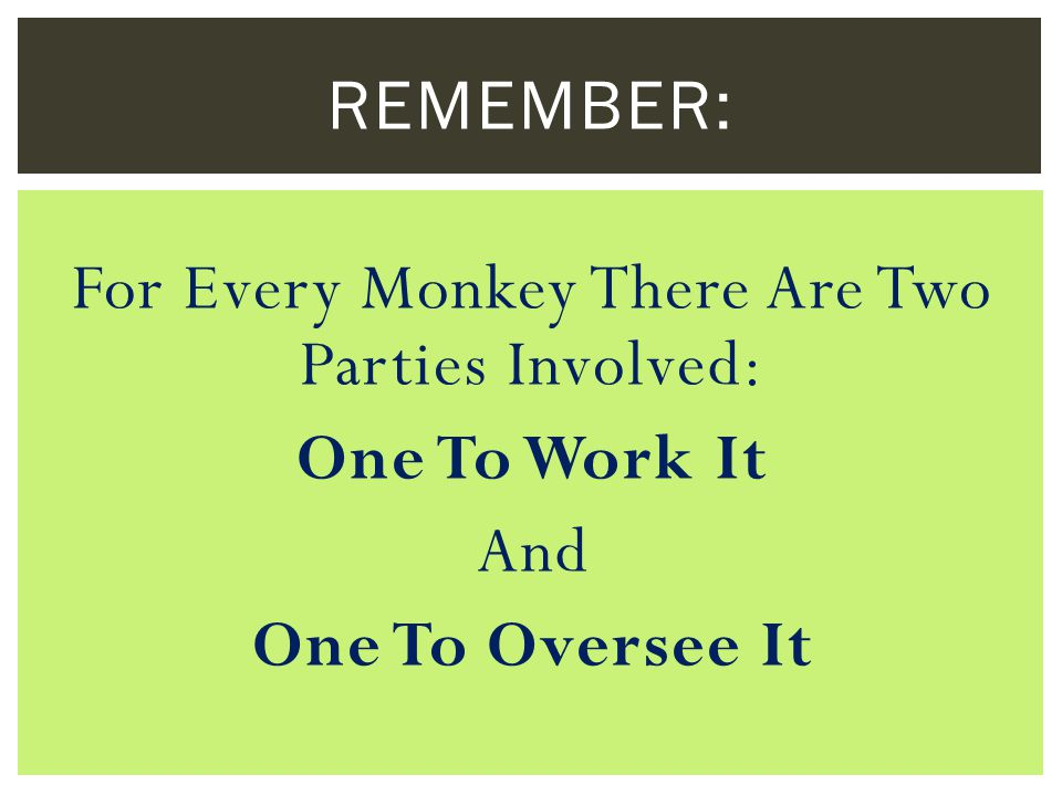 For Every Monkey There Are Two Parties Involved: One To Work It And One To Oversee It REMEMBER: