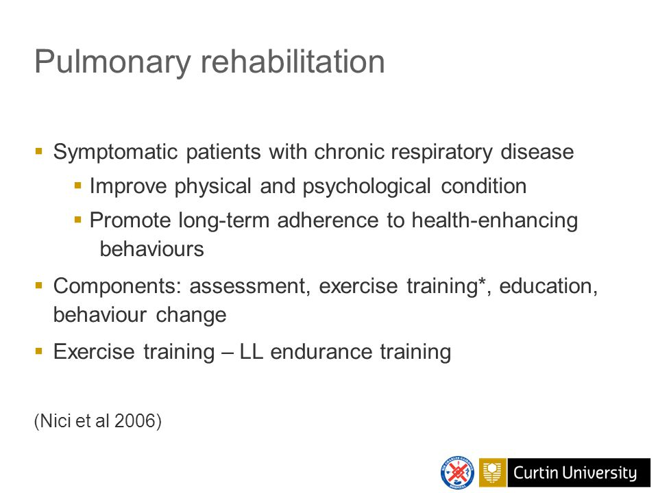 Pulmonary rehabilitation  Symptomatic patients with chronic respiratory disease  Improve physical and psychological condition  Promote long-term adherence to health-enhancing behaviours  Components: assessment, exercise training*, education, behaviour change  Exercise training – LL endurance training (Nici et al 2006)