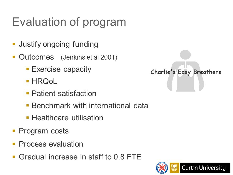 Evaluation of program  Justify ongoing funding  Outcomes (Jenkins et al 2001)  Exercise capacity  HRQoL  Patient satisfaction  Benchmark with international data  Healthcare utilisation  Program costs  Process evaluation  Gradual increase in staff to 0.8 FTE Charlie s Easy Breathers