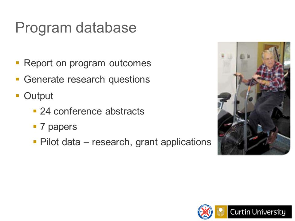 Program database  Report on program outcomes  Generate research questions  Output  24 conference abstracts  7 papers  Pilot data – research, grant applications