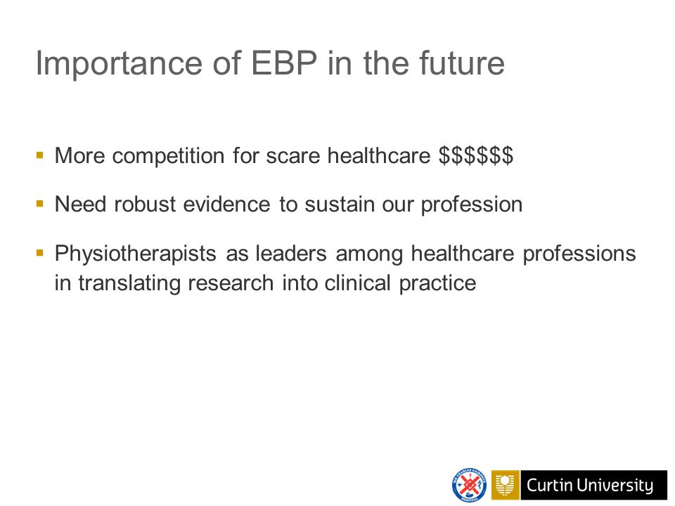 Importance of EBP in the future  More competition for scare healthcare $$$$$$  Need robust evidence to sustain our profession  Physiotherapists as leaders among healthcare professions in translating research into clinical practice