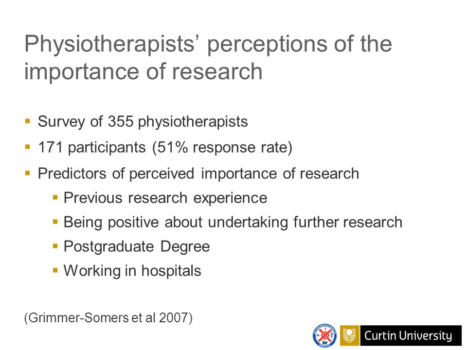 Physiotherapists' perceptions of the importance of research  Survey of 355 physiotherapists  171 participants (51% response rate)  Predictors of perceived importance of research  Previous research experience  Being positive about undertaking further research  Postgraduate Degree  Working in hospitals (Grimmer-Somers et al 2007)