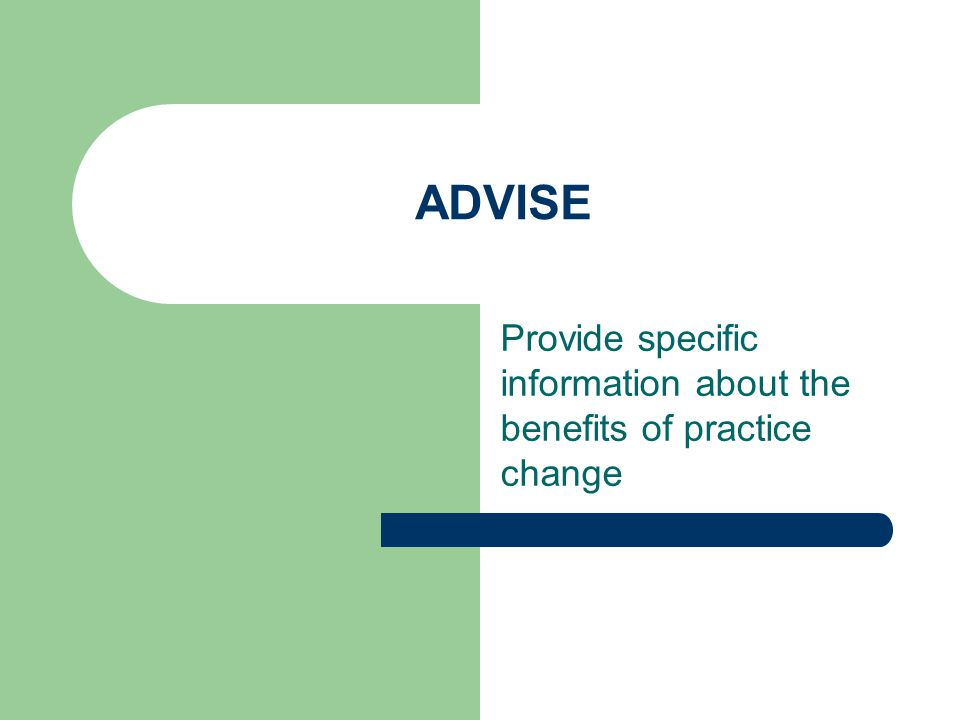ADVISE Provide specific information about the benefits of practice change