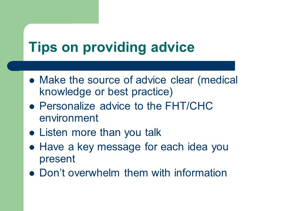 Tips on providing advice Make the source of advice clear (medical knowledge or best practice) Personalize advice to the FHT/CHC environment Listen more than you talk Have a key message for each idea you present Don't overwhelm them with information