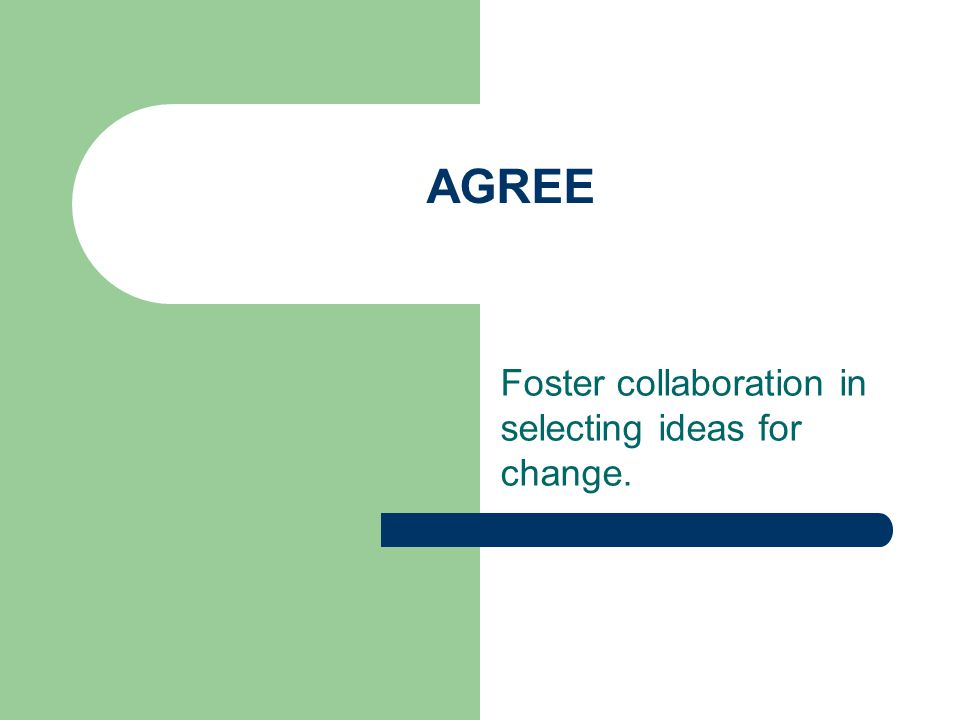 AGREE Foster collaboration in selecting ideas for change.