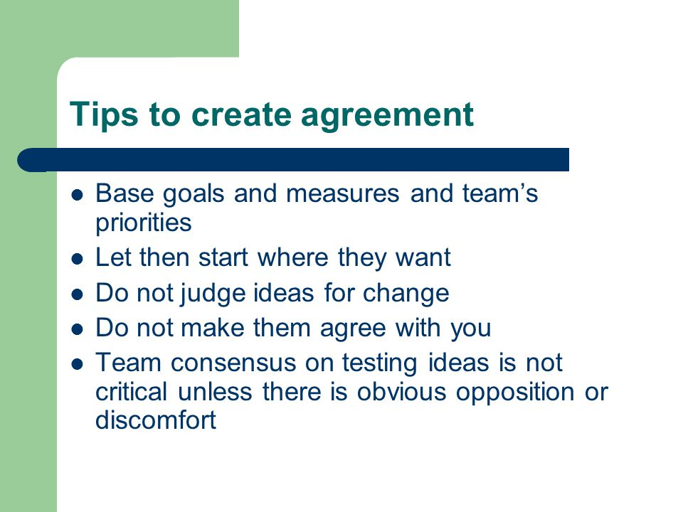 Tips to create agreement Base goals and measures and team's priorities Let then start where they want Do not judge ideas for change Do not make them agree with you Team consensus on testing ideas is not critical unless there is obvious opposition or discomfort