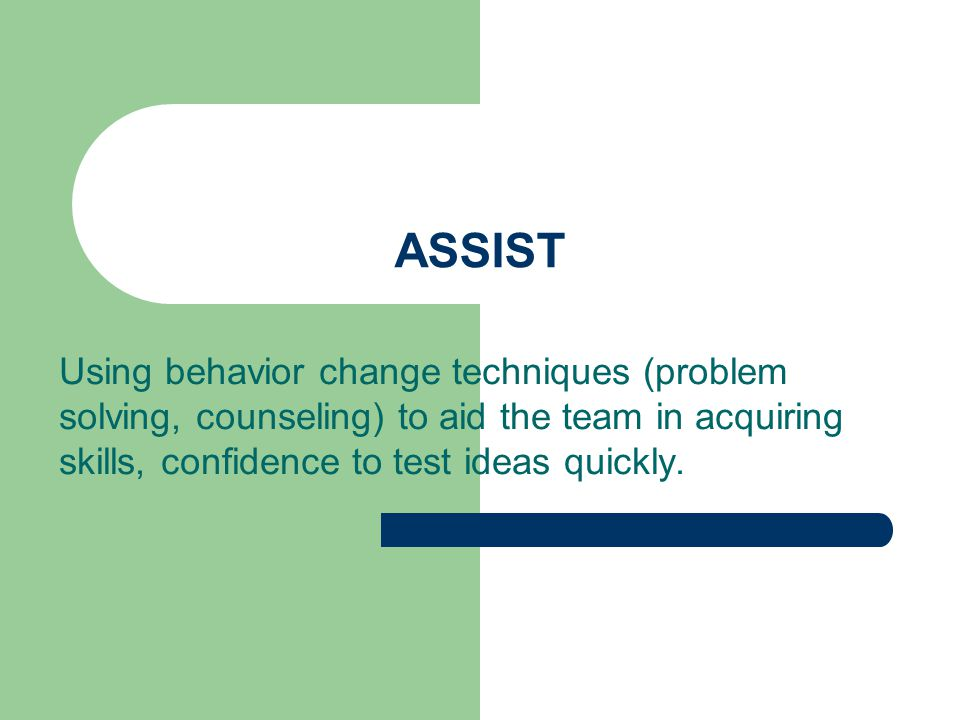 ASSIST Using behavior change techniques (problem solving, counseling) to aid the team in acquiring skills, confidence to test ideas quickly.