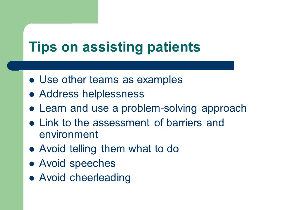 Tips on assisting patients Use other teams as examples Address helplessness Learn and use a problem-solving approach Link to the assessment of barriers and environment Avoid telling them what to do Avoid speeches Avoid cheerleading