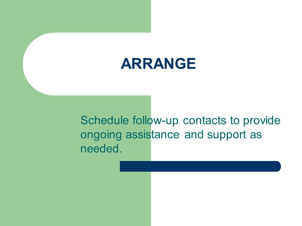ARRANGE Schedule follow-up contacts to provide ongoing assistance and support as needed.
