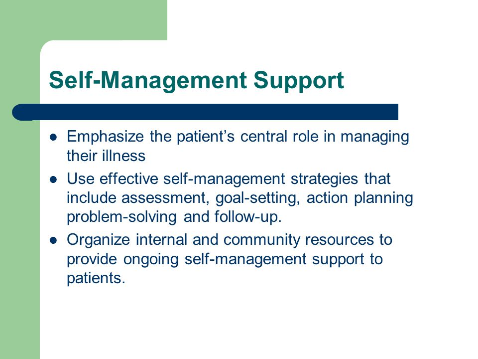 Self-Management Support Emphasize the patient's central role in managing their illness Use effective self-management strategies that include assessment, goal-setting, action planning problem-solving and follow-up.