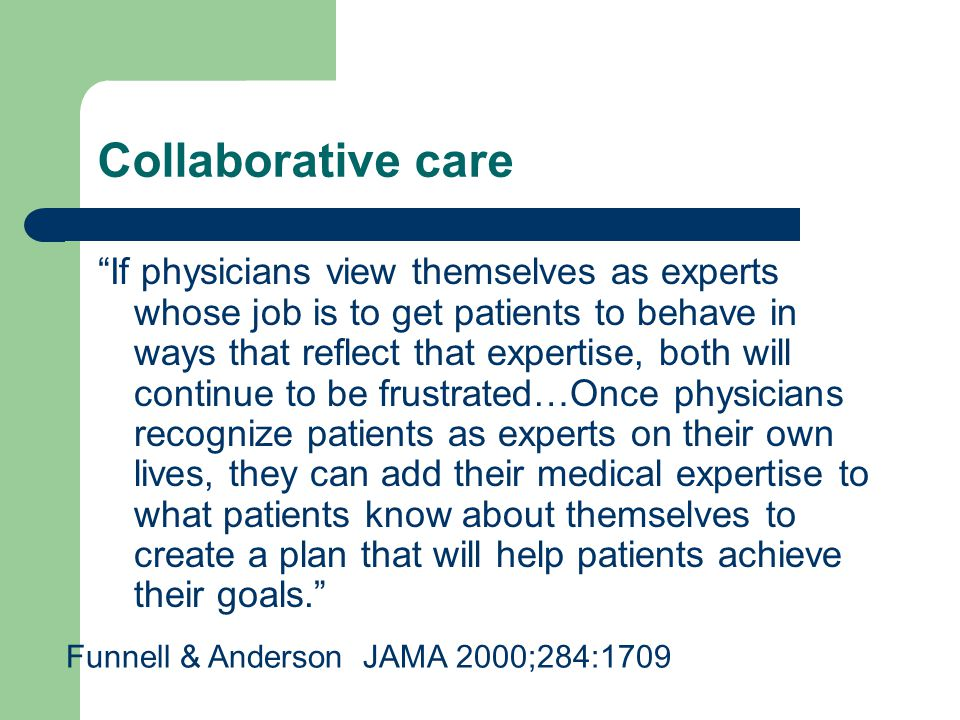 Collaborative care If physicians view themselves as experts whose job is to get patients to behave in ways that reflect that expertise, both will continue to be frustrated…Once physicians recognize patients as experts on their own lives, they can add their medical expertise to what patients know about themselves to create a plan that will help patients achieve their goals. Funnell & Anderson JAMA 2000;284:1709