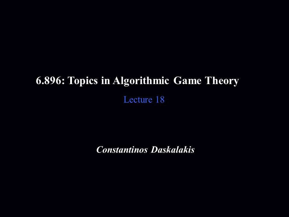 6.896: Topics in Algorithmic Game Theory Lecture 18 Constantinos Daskalakis