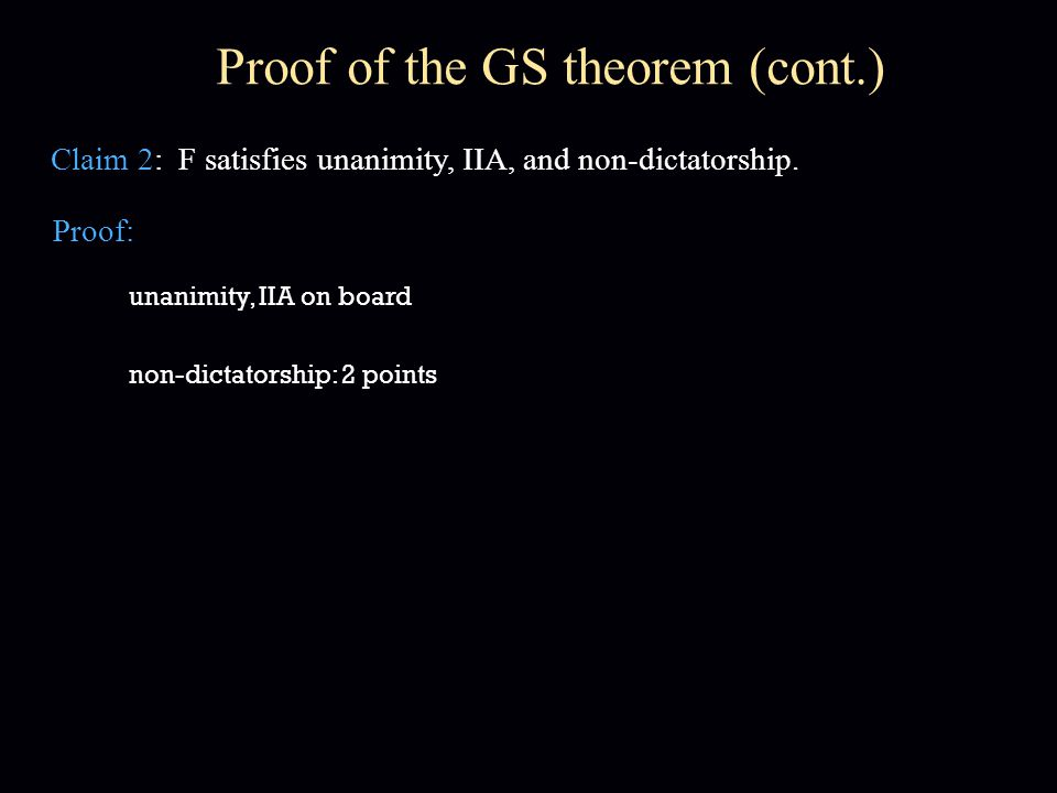 Proof of the GS theorem (cont.) Proof: Claim 2: F satisfies unanimity, IIA, and non-dictatorship. unanimity, IIA on board non-dictatorship: 2 points