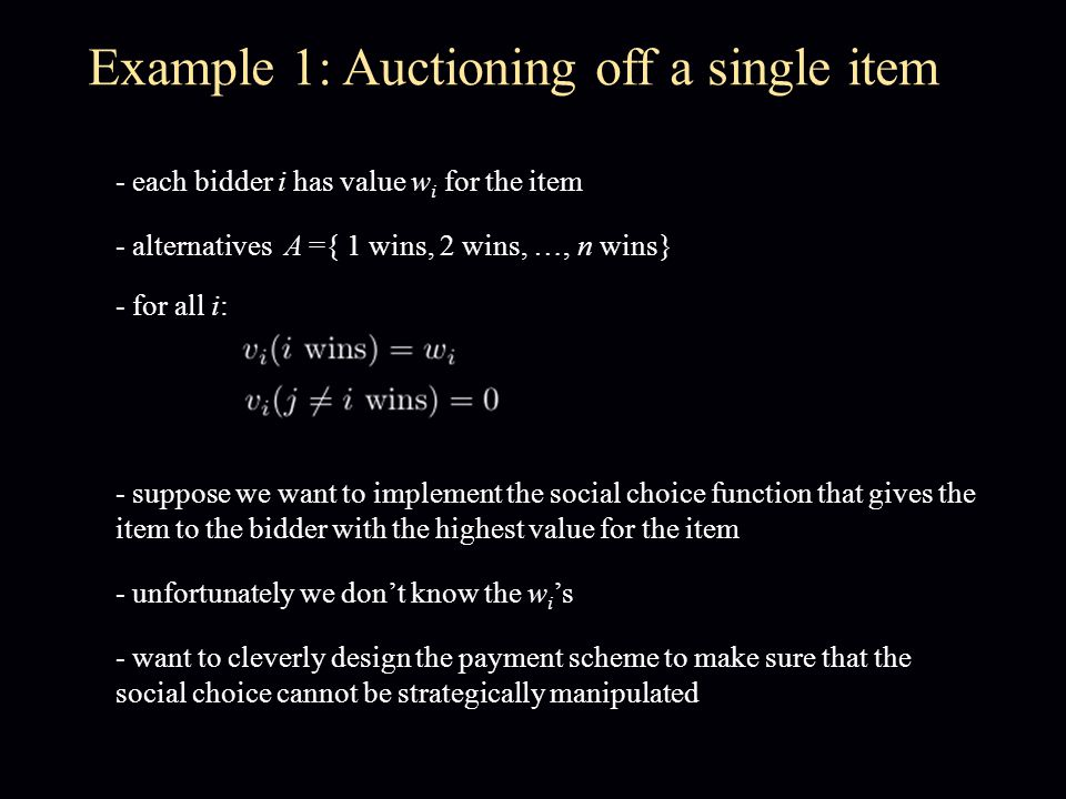 Example 1: Auctioning off a single item - each bidder i has value w i for the item - alternatives A ={ 1 wins, 2 wins, …, n wins} - for all i: - suppo
