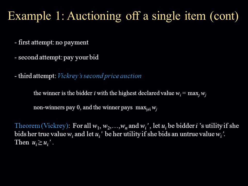 Example 1: Auctioning off a single item (cont) - first attempt: no payment - second attempt: pay your bid - third attempt: Vickrey's second price auction the winner is the bidder i with the highest declared value w i = max j w j non-winners pay 0, and the winner pays max j≠i w j Theorem (Vickrey): For all w 1, w 2,…,w n and w i ', let u i be bidder i 's utility if she bids her true value w i and let u i ' be her utility if she bids an untrue value w i '.