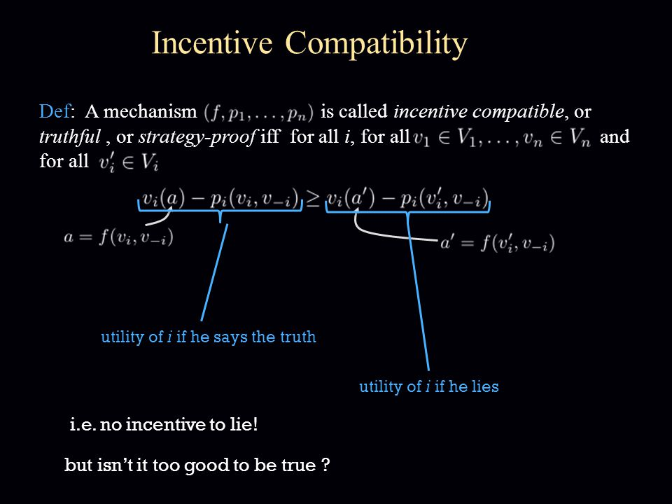 Incentive Compatibility Def: A mechanism is called incentive compatible, or truthful, or strategy-proof iff for all i, for all and for all utility of i if he says the truth utility of i if he lies i.e.