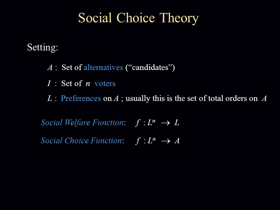 Setting: A : Set of alternatives ( candidates ) Social Choice Theory I : Set of n voters L : Preferences on A ; usually this is the set of total orders on A Social Welfare Function: f : L n  L Social Choice Function: f : L n  A