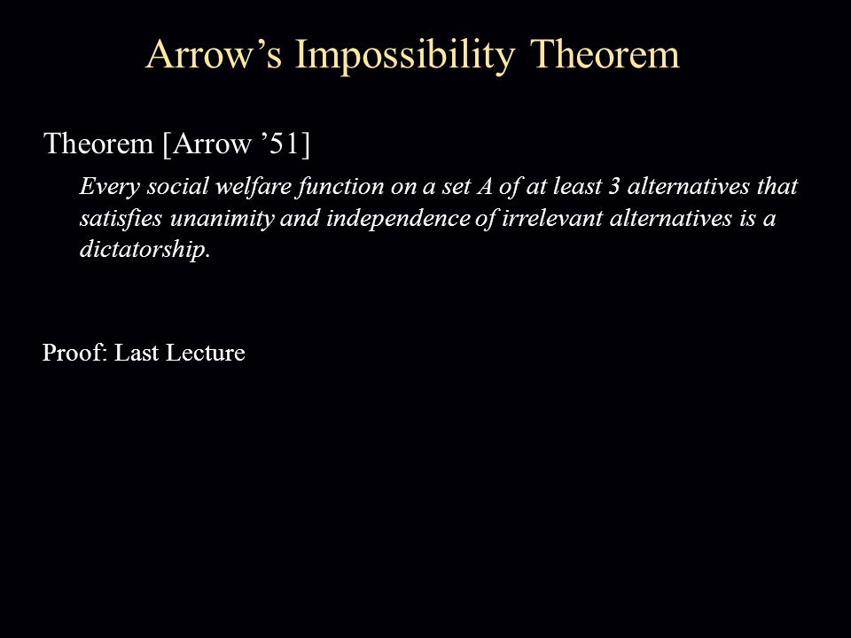 Theorem [Arrow '51] Every social welfare function on a set A of at least 3 alternatives that satisfies unanimity and independence of irrelevant alternatives is a dictatorship.
