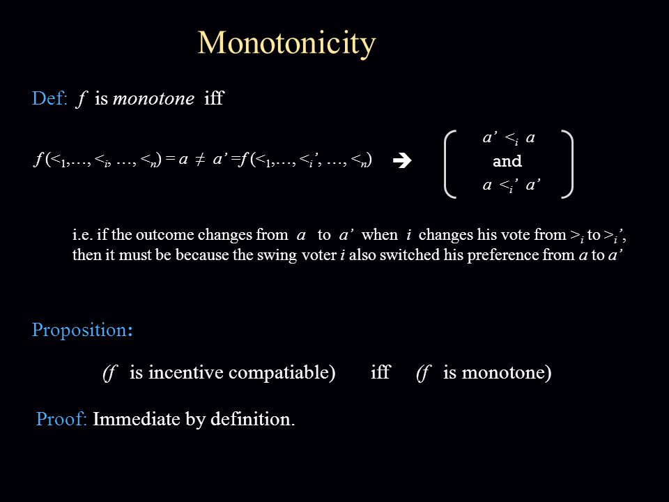 Monotonicity Def: f is monotone iff f (< 1,…, < i, …, < n ) = a ≠ a' =f (< 1,…, < i ', …, < n )  a' < i a and a < i ' a' Proposition: (f is incentive compatiable) iff (f is monotone) i.e.
