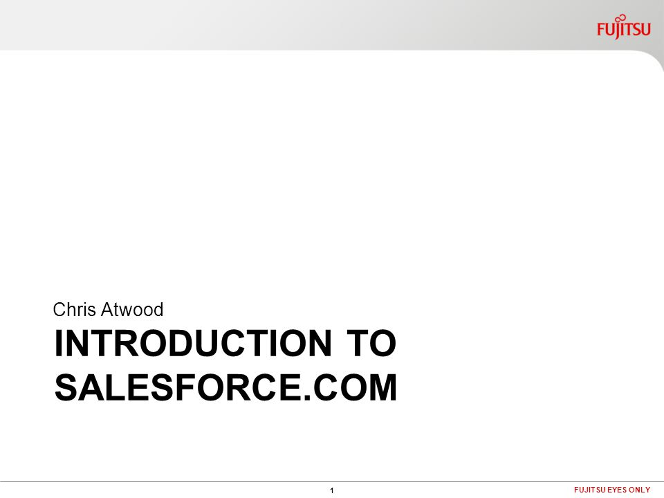 INTRODUCTION TO SALESFORCE.COM Chris Atwood 1 FUJITSU EYES ONLY