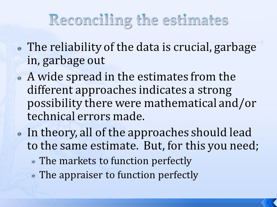  The reliability of the data is crucial, garbage in, garbage out  A wide spread in the estimates from the different approaches indicates a strong possibility there were mathematical and/or technical errors made.
