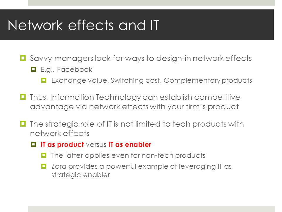 Network effects and IT  Savvy managers look for ways to design-in network effects  E.g., Facebook  Exchange value, Switching cost, Complementary pr