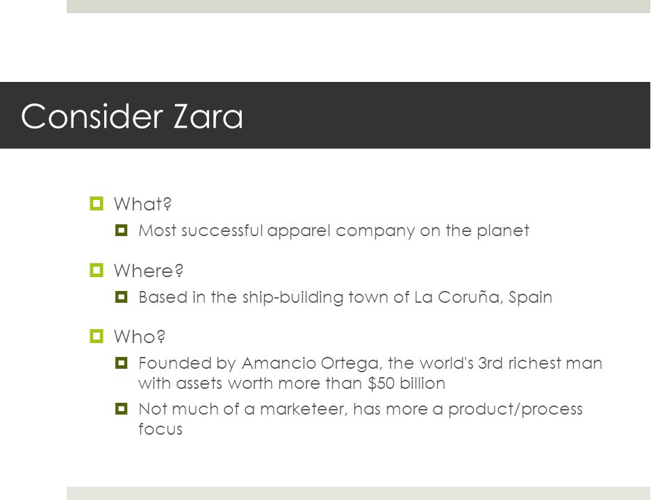Consider Zara  What?  Most successful apparel company on the planet  Where?  Based in the ship-building town of La Coruña, Spain  Who?  Founded