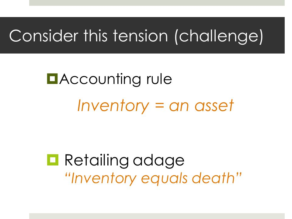 """Consider this tension (challenge)  Accounting rule Inventory = an asset  Retailing adage """"Inventory equals death"""""""