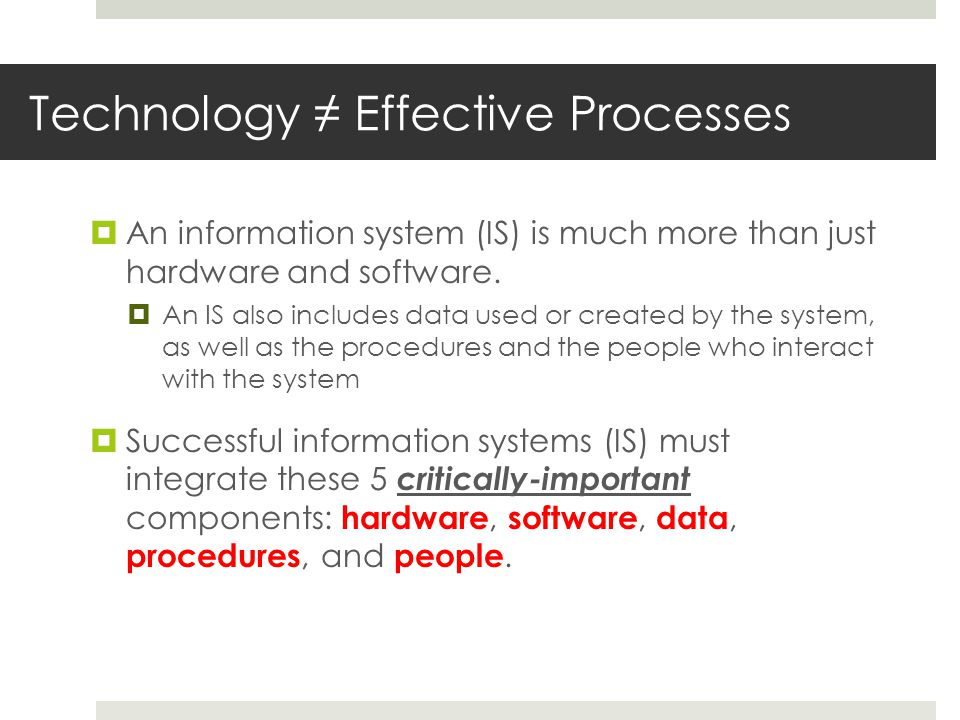 Technology ≠ Effective Processes  An information system (IS) is much more than just hardware and software.  An IS also includes data used or created