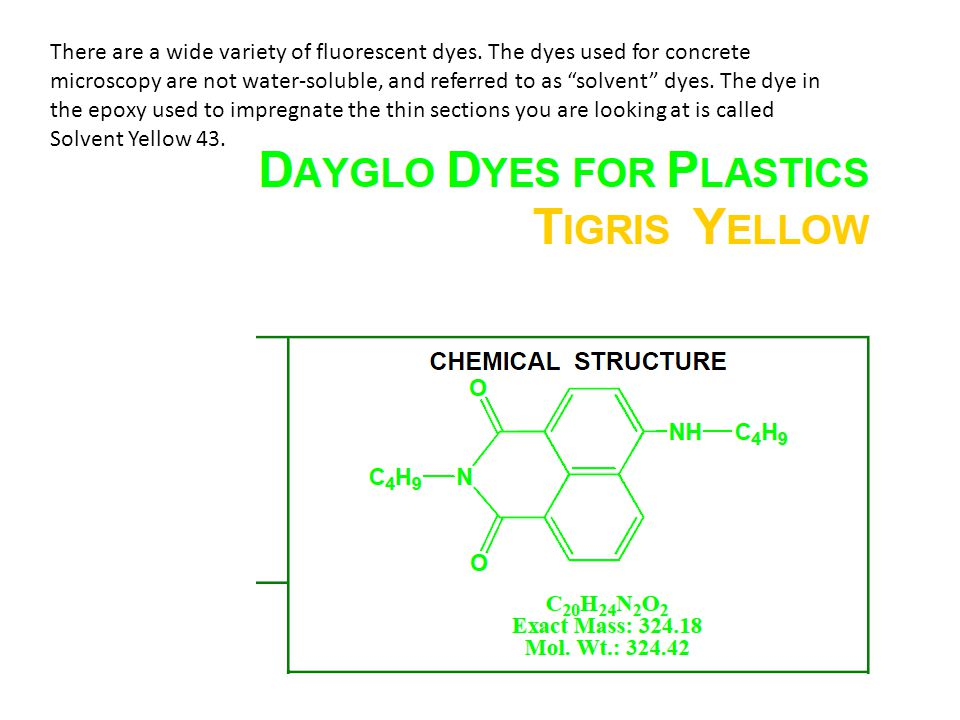 "There are a wide variety of fluorescent dyes. The dyes used for concrete microscopy are not water-soluble, and referred to as ""solvent"" dyes. The dye"