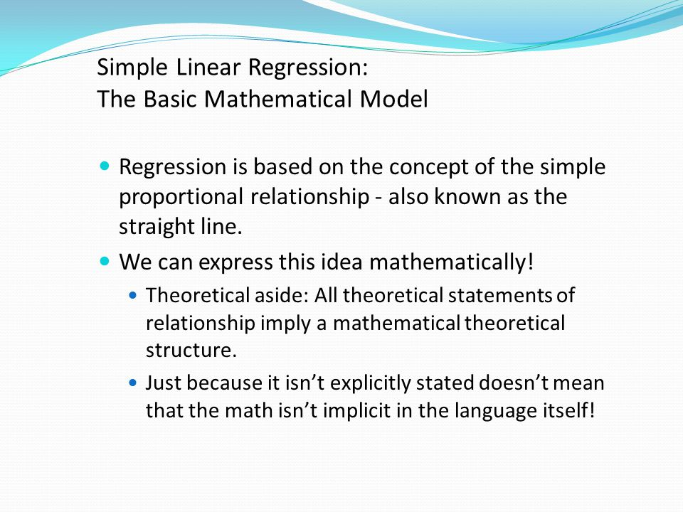 Simple Linear Regression: The Basic Mathematical Model Regression is based on the concept of the simple proportional relationship - also known as the straight line.