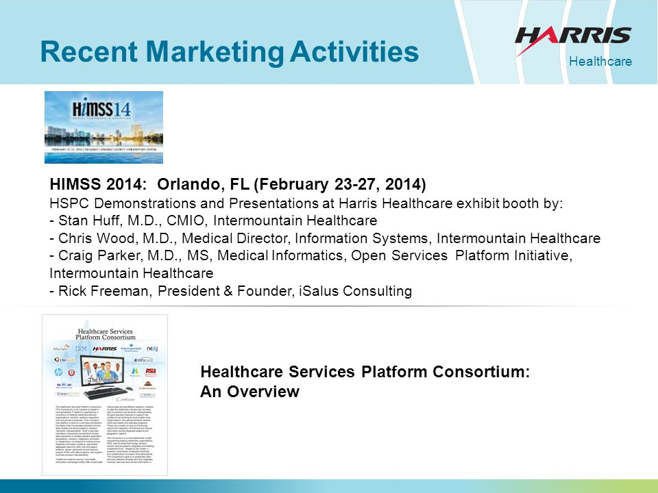 Healthcare Recent Marketing Activities Healthcare Services Platform Consortium: An Overview HIMSS 2014: Orlando, FL (February 23-27, 2014) HSPC Demonstrations and Presentations at Harris Healthcare exhibit booth by: - Stan Huff, M.D., CMIO, Intermountain Healthcare - Chris Wood, M.D., Medical Director, Information Systems, Intermountain Healthcare - Craig Parker, M.D., MS, Medical Informatics, Open Services Platform Initiative, Intermountain Healthcare - Rick Freeman, President & Founder, iSalus Consulting