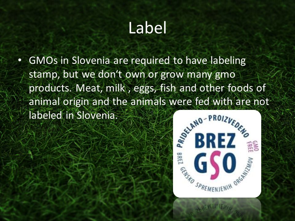 Label GMOs in Slovenia are required to have labeling stamp, but we don't own or grow many gmo products.