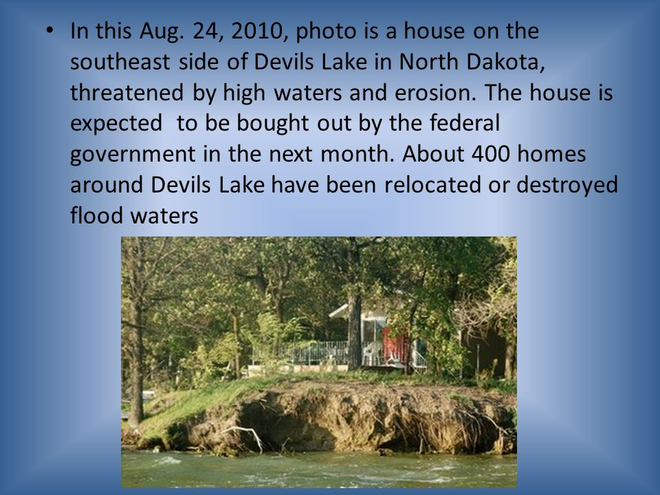 In this Aug. 24, 2010, photo is a house on the southeast side of Devils Lake in North Dakota, threatened by high waters and erosion. The house is expe
