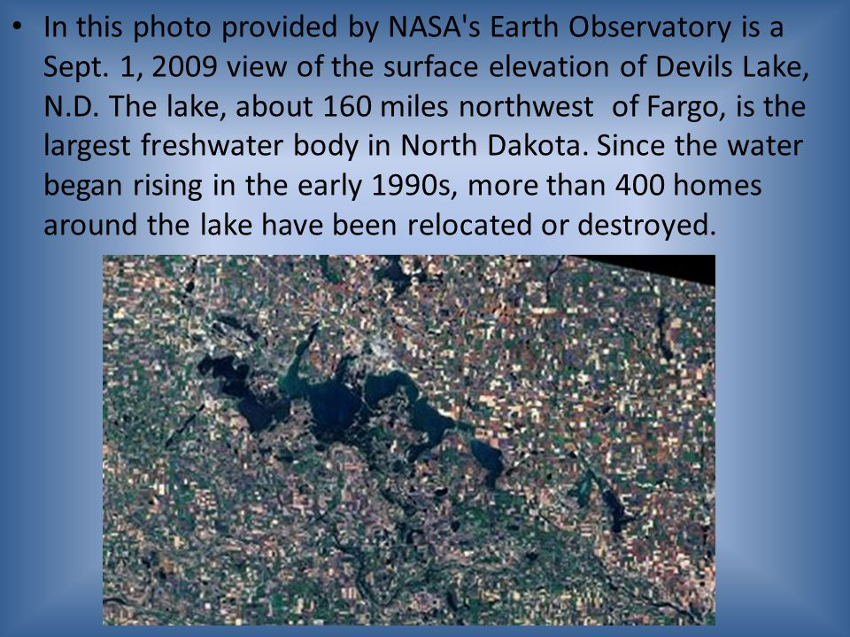 In this photo provided by NASA's Earth Observatory is a Sept. 1, 2009 view of the surface elevation of Devils Lake, N.D. The lake, about 160 miles nor