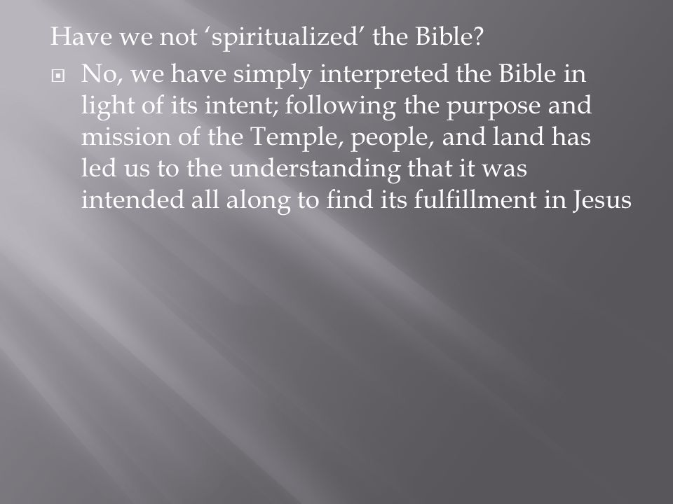 Have we not 'spiritualized' the Bible?  No, we have simply interpreted the Bible in light of its intent; following the purpose and mission of the Tem