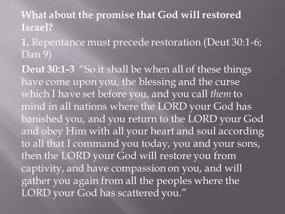 "What about the promise that God will restored Israel? 1. Repentance must precede restoration (Deut 30:1-6; Dan 9) Deut 30:1-3 ""So it shall be when all"