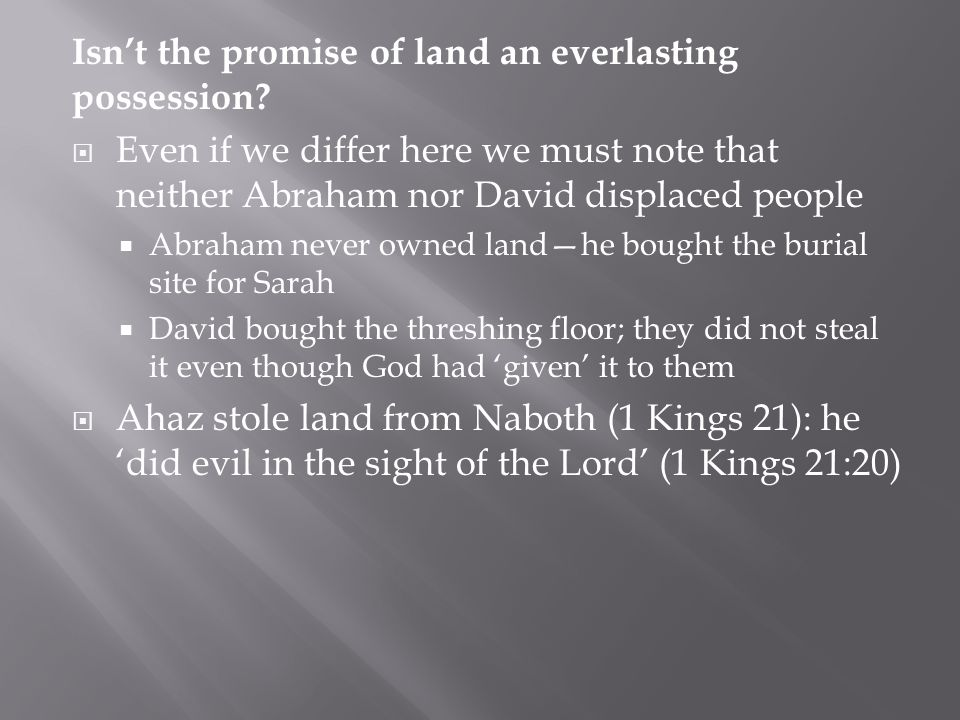 Isn't the promise of land an everlasting possession?  Even if we differ here we must note that neither Abraham nor David displaced people  Abraham n