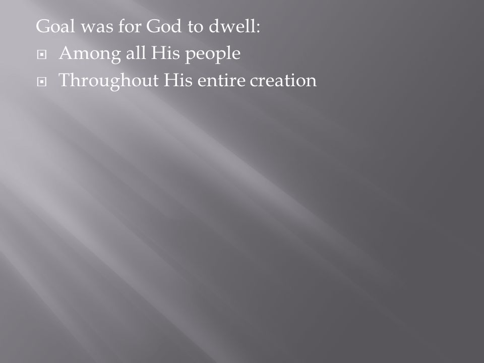 Goal was for God to dwell:  Among all His people  Throughout His entire creation
