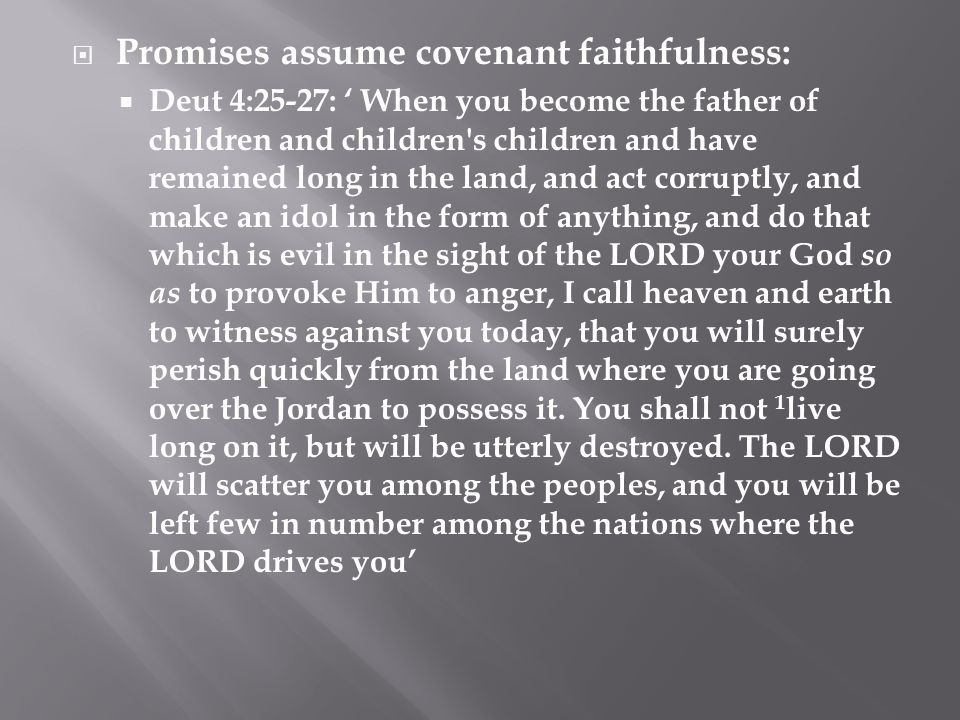  Promises assume covenant faithfulness:  Deut 4:25-27: ' When you become the father of children and children's children and have remained long in th