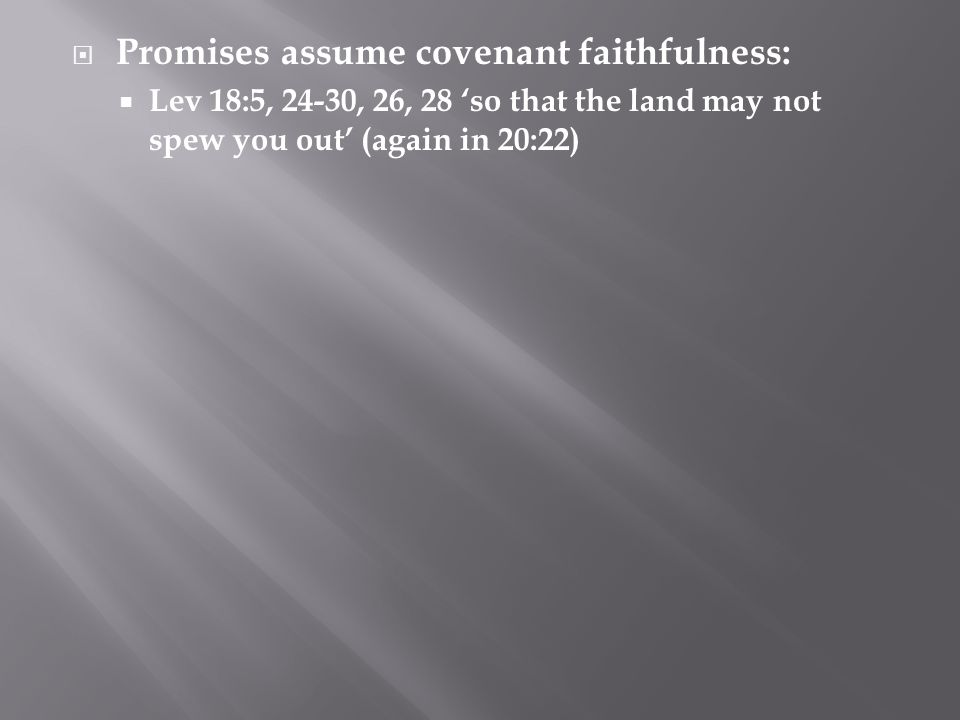  Promises assume covenant faithfulness:  Lev 18:5, 24-30, 26, 28 'so that the land may not spew you out' (again in 20:22)