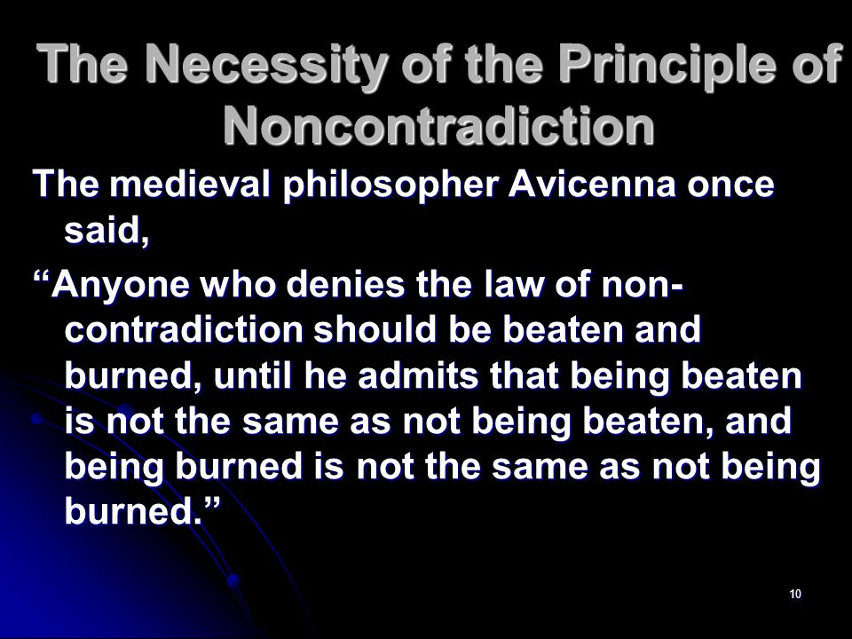 10 The Necessity of the Principle of Noncontradiction The medieval philosopher Avicenna once said, Anyone who denies the law of non- contradiction should be beaten and burned, until he admits that being beaten is not the same as not being beaten, and being burned is not the same as not being burned.