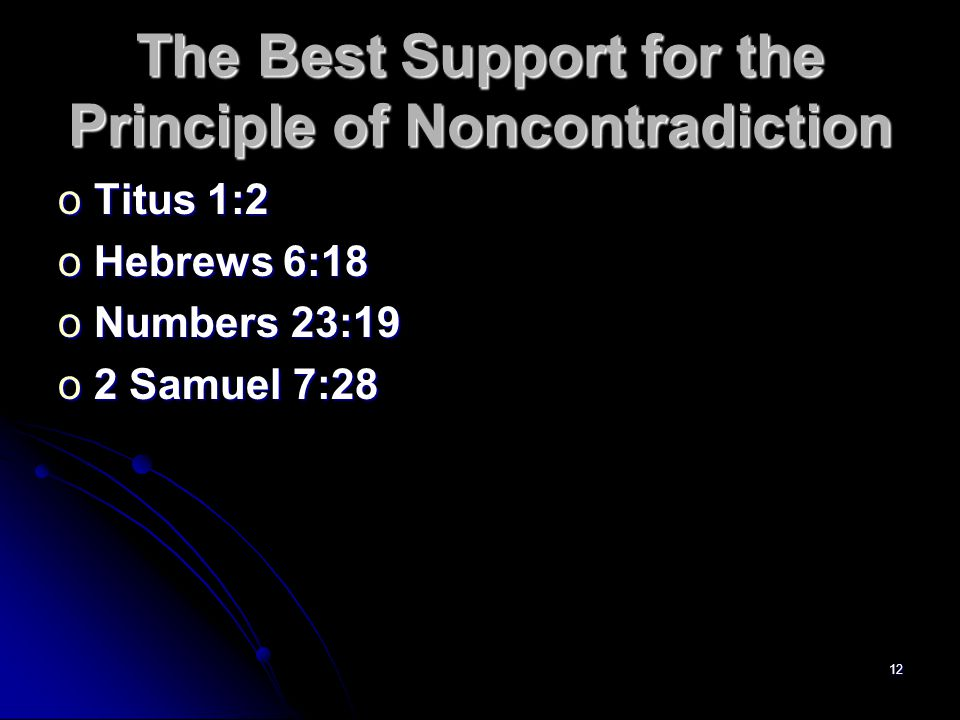 12 The Best Support for the Principle of Noncontradiction oTitus 1:2 oHebrews 6:18 oNumbers 23:19 o2 Samuel 7:28