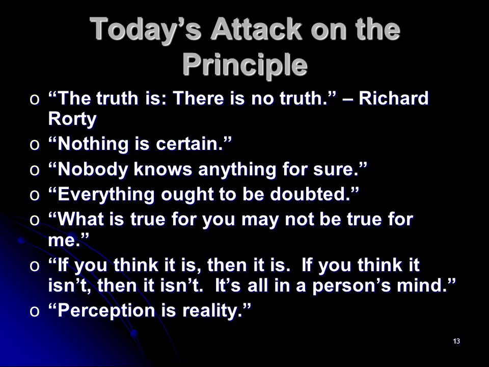 13 Today's Attack on the Principle o The truth is: There is no truth. – Richard Rorty o Nothing is certain. o Nobody knows anything for sure. o Everything ought to be doubted. o What is true for you may not be true for me. o If you think it is, then it is.