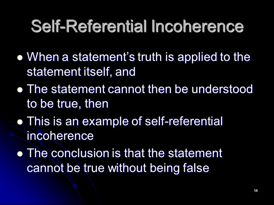 14 Self-Referential Incoherence When a statement's truth is applied to the statement itself, and When a statement's truth is applied to the statement itself, and The statement cannot then be understood to be true, then The statement cannot then be understood to be true, then This is an example of self-referential incoherence This is an example of self-referential incoherence The conclusion is that the statement cannot be true without being false The conclusion is that the statement cannot be true without being false