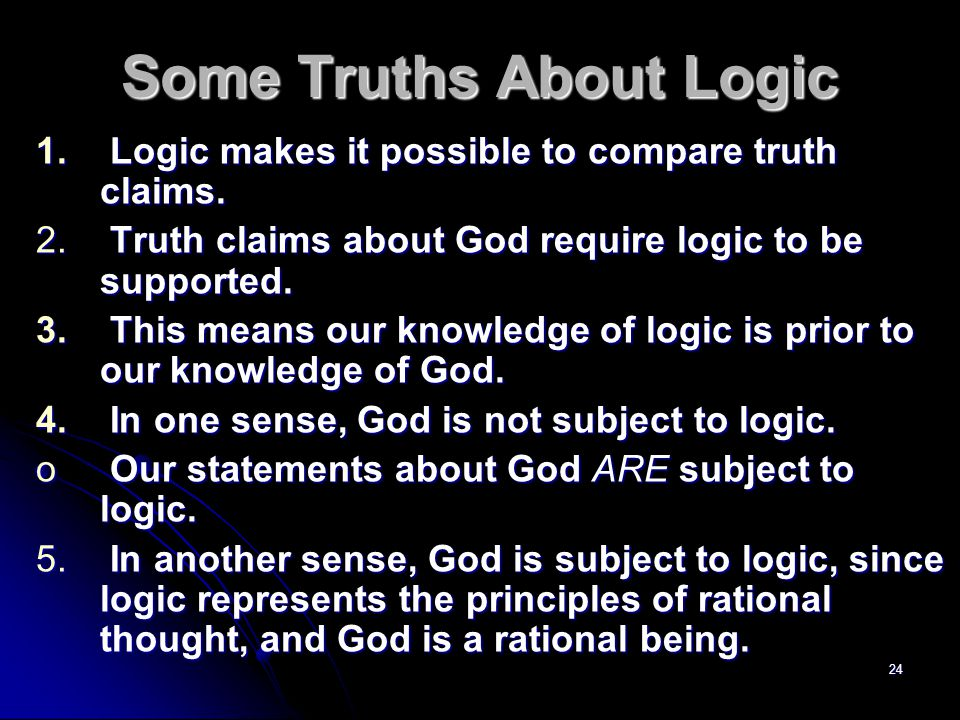 24 Some Truths About Logic 1. Logic makes it possible to compare truth claims.