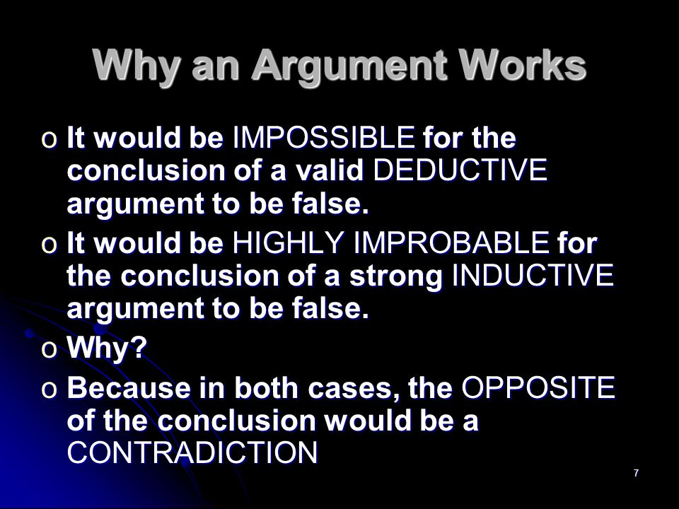 7 Why an Argument Works oIt would be IMPOSSIBLE for the conclusion of a valid DEDUCTIVE argument to be false.