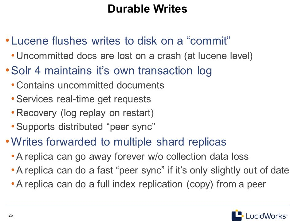 "26 Durable Writes Lucene flushes writes to disk on a ""commit"" Uncommitted docs are lost on a crash (at lucene level) Solr 4 maintains it's own transac"