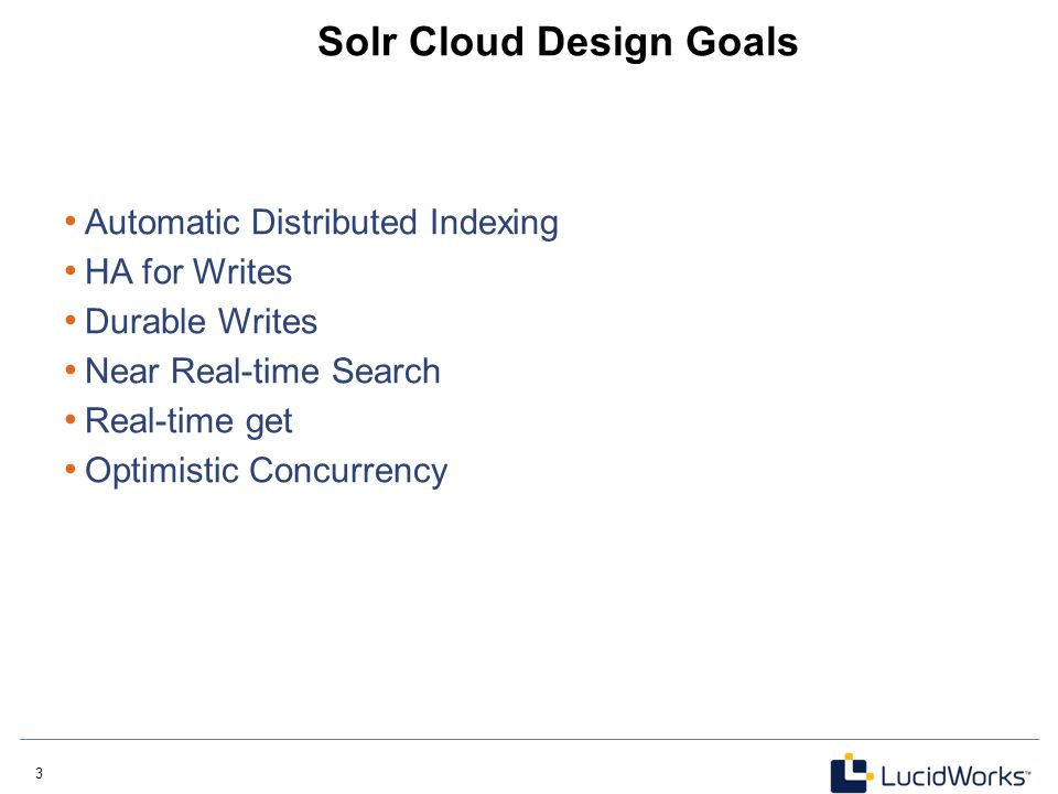 3 3 Solr Cloud Design Goals Automatic Distributed Indexing HA for Writes Durable Writes Near Real-time Search Real-time get Optimistic Concurrency