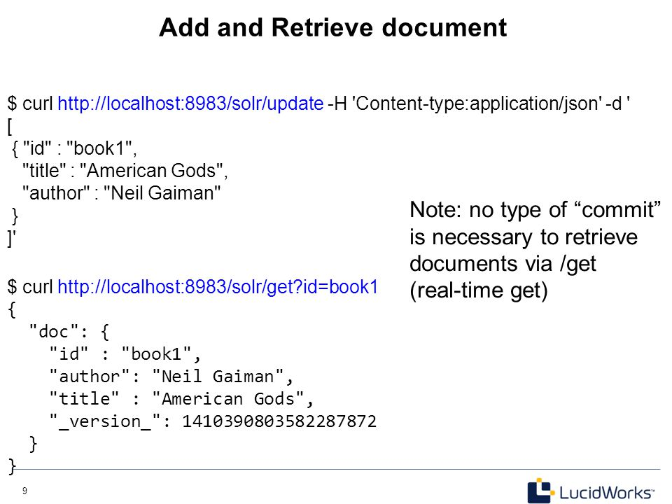 9 9 Add and Retrieve document $ curl http://localhost:8983/solr/update -H 'Content-type:application/json' -d ' [ {